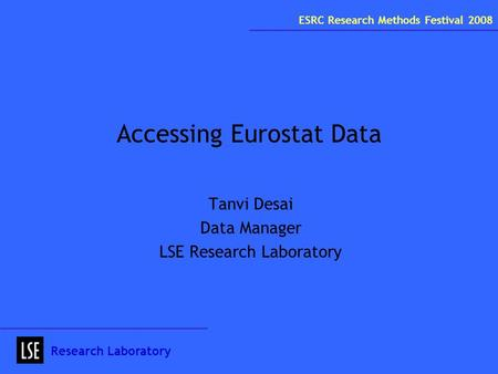 Accessing Eurostat Data Tanvi Desai Data Manager LSE Research Laboratory Research Laboratory ESRC Research Methods Festival 2008.