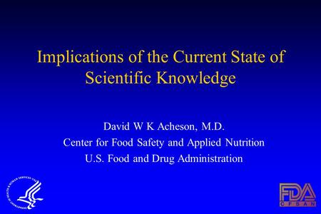 Implications of the Current State of Scientific Knowledge David W K Acheson, M.D. Center for Food Safety and Applied Nutrition U.S. Food and Drug Administration.