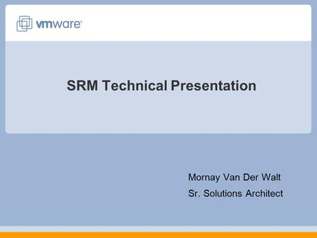 SRM Technical Presentation Mornay Van Der Walt Sr. Solutions Architect.