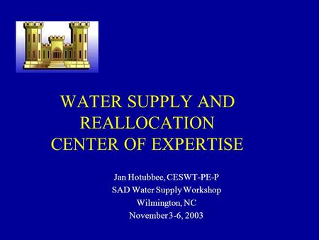 WATER SUPPLY AND REALLOCATION CENTER OF EXPERTISE Jan Hotubbee, CESWT-PE-P SAD Water Supply Workshop Wilmington, NC November 3-6, 2003 To insert your company.