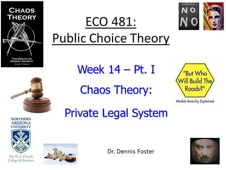 ECO 481: Public Choice Theory Week 14 – Pt. I Chaos Theory: Private Legal System Dr. Dennis Foster.