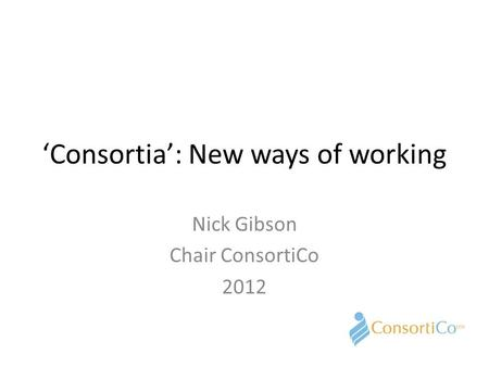 'Consortia': New ways of working Nick Gibson Chair ConsortiCo 2012.