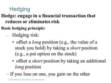 © 2004 Pearson Addison-Wesley. All rights reserved 13-1 Hedging Hedge: engage in a financial transaction that reduces or eliminates risk Basic hedging.