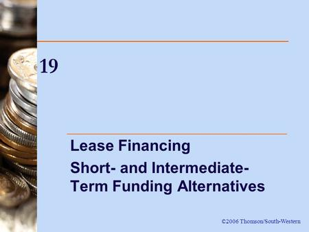 19 Lease Financing Short- and Intermediate- Term Funding Alternatives ©2006 Thomson/South-Western.