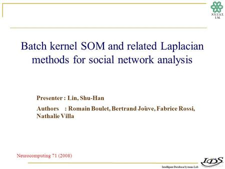 Intelligent Database Systems Lab N.Y.U.S.T. I. M. Batch kernel SOM and related Laplacian methods for social network analysis Presenter : Lin, Shu-Han Authors.