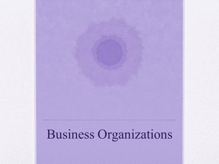Business Organizations Learning Objectives Distinguish between different types of business organizations State the advantages and disadvantages of different.