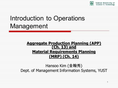 1 Introduction to Operations Management Aggregate <strong>Production</strong> Planning (APP) (Ch. 13) and Material Requirements Planning (MRP) (Ch. 14) Hansoo Kim ( 金翰秀.