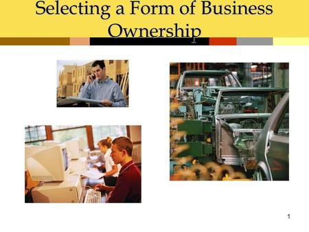 1 Selecting a Form of Business Ownership. Chapter Objectives 1.Identify questions in choosing a form of business ownership 2.Describe sole proprietorship.