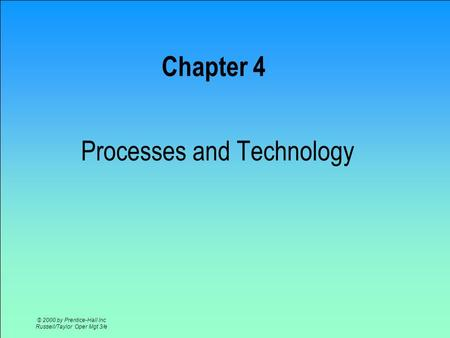 © 2000 by Prentice-Hall Inc Russell/Taylor Oper Mgt 3/e Chapter 4 Processes and Technology.