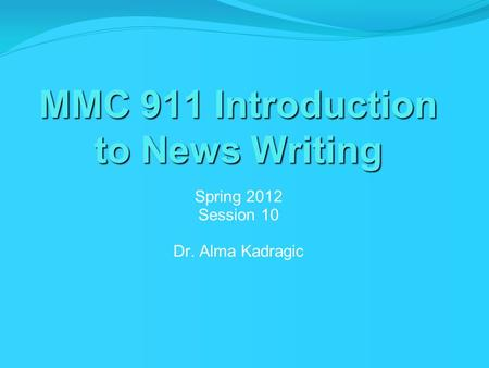 MMC 911 Introduction to News Writing Spring 2012 Session 10 Dr. Alma Kadragic.