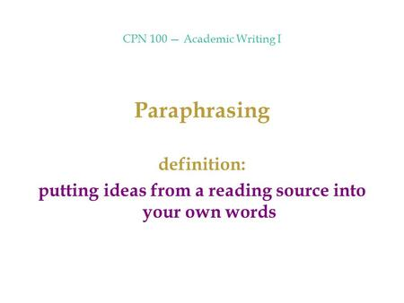 CPN 100 — Academic Writing I Paraphrasing definition: putting ideas from a reading source into your own words.