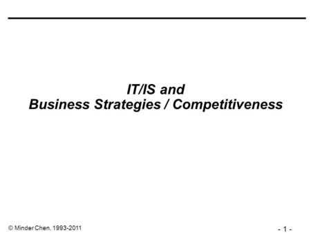 - 1 - © Minder Chen, 1993-2011 IT/IS and Business Strategies / Competitiveness.