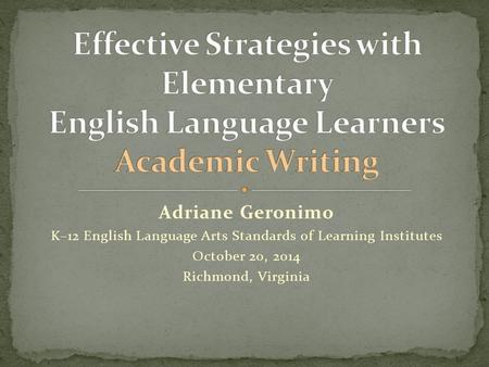 Adriane Geronimo K–12 English Language Arts Standards of Learning Institutes October 20, 2014 Richmond, Virginia.
