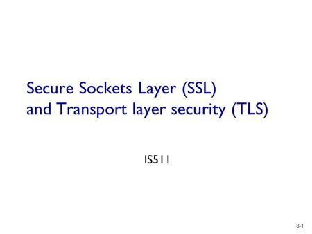 8-1 Secure Sockets Layer (SSL) and Transport layer security (TLS) IS511.