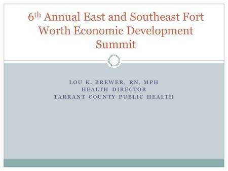 LOU K. BREWER, RN, MPH HEALTH DIRECTOR TARRANT COUNTY PUBLIC HEALTH 6 th Annual East and Southeast Fort Worth Economic Development Summit.