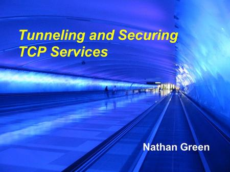 Tunneling and Securing TCP Services Nathan Green.