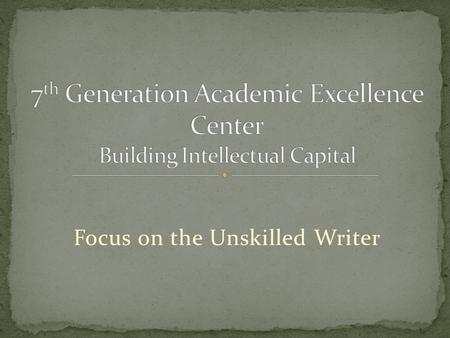 Focus on the Unskilled Writer. 60% of students nationwide enter college underprepared for college level writing. Students who successfully complete a.