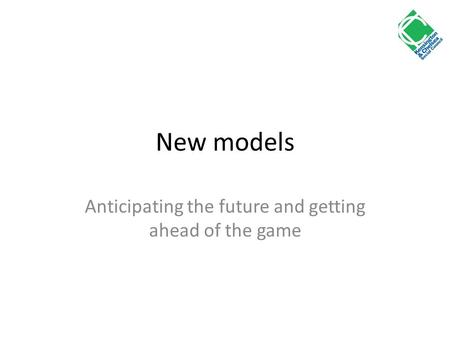 New models Anticipating the future and getting ahead of the game.