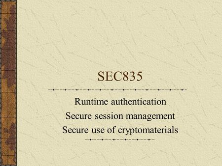 SEC835 Runtime authentication Secure session management Secure use of cryptomaterials.