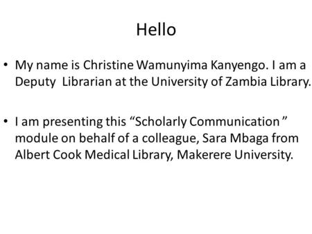 "Hello My name is Christine Wamunyima Kanyengo. I am a Deputy Librarian at the University of Zambia Library. I am presenting this ""Scholarly Communication."