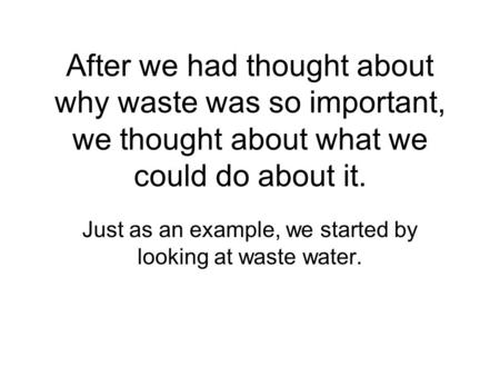 After we had thought about why waste was so important, we thought about what we could do about it. Just as an example, we started by looking at waste water.