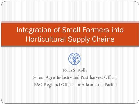 Rosa S. Rolle Senior Agro-Industry and Post-harvest Officer FAO Regional Officer for Asia and the Pacific Integration of Small Farmers into Horticultural.