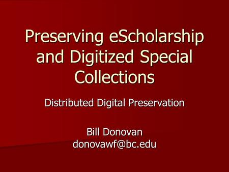 Preserving eScholarship and Digitized Special Collections Distributed Digital Preservation Bill Donovan