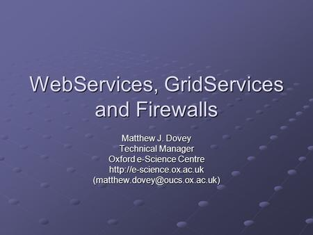 WebServices, GridServices and Firewalls Matthew J. Dovey Technical Manager Oxford e-Science Centre