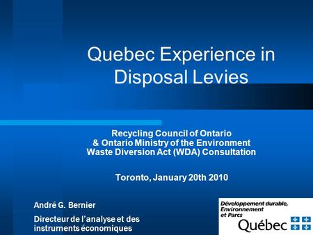 1 Quebec Experience in Disposal Levies Recycling Council of Ontario & Ontario Ministry of the Environment Waste Diversion Act (WDA) Consultation Toronto,