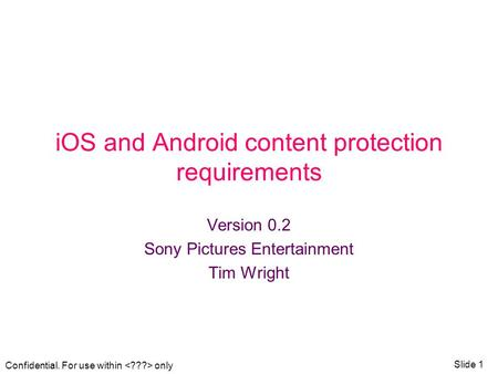 Confidential. For use within only Slide 1 iOS and Android content protection requirements Version 0.2 Sony Pictures Entertainment Tim Wright.