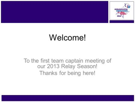 Www.RelayForLife.org/GreaterTaunton Friday, June 21 – 22 Welcome! To the first team captain meeting of our 2013 Relay Season! Thanks for being here!