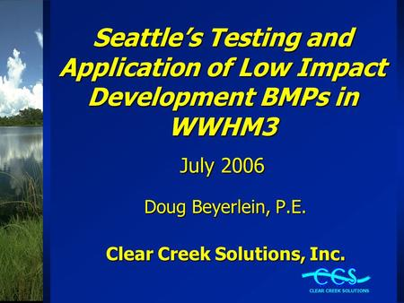 Seattle's Testing and Application of Low Impact Development BMPs in WWHM3 July 2006 Doug Beyerlein, P.E. Clear Creek Solutions, Inc.