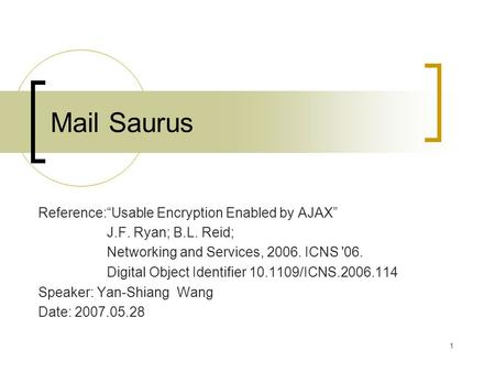"1 Mail Saurus Reference:""Usable Encryption Enabled by AJAX"" J.F. Ryan; B.L. Reid; Networking and Services, 2006. ICNS '06. Digital Object Identifier 10.1109/ICNS.2006.114."
