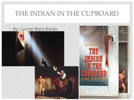 THE INDIAN IN THE CUPBOARD By: Lynne Reid Banks. INTRODUCTION Looking at the cover of the book, make a prediction about what you think the story is about?