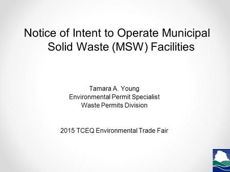 Notice of Intent to Operate Municipal Solid Waste (MSW) Facilities Tamara A. Young Environmental Permit Specialist Waste Permits Division 2015 TCEQ Environmental.