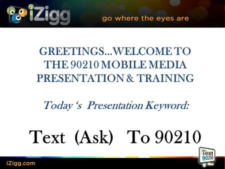 GREETINGS…WELCOME TO THE 90210 MOBILE MEDIA PRESENTATION & TRAINING Today 's Presentation Keyword: Text (Ask) To 90210.