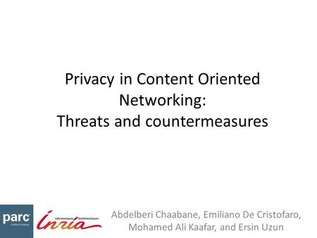 Privacy in Content Oriented Networking: Threats and countermeasures Abdelberi Chaabane, Emiliano De Cristofaro, Mohamed Ali Kaafar, and Ersin Uzun.