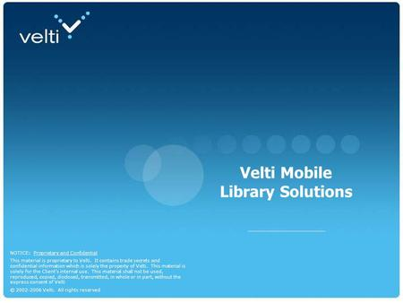 Dec 07 1 Mobile Library Solutions NOTICE: Proprietary and Confidential This material is proprietary to Velti. It contains trade secrets and confidential.
