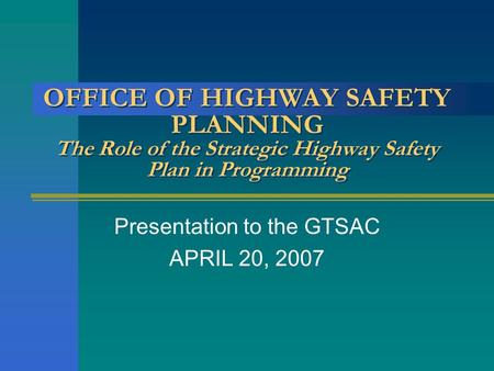 OFFICE OF HIGHWAY SAFETY PLANNING The Role of the Strategic Highway Safety Plan in Programming Presentation to the GTSAC APRIL 20, 2007.