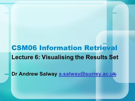CSM06 Information Retrieval Lecture 6: Visualising the Results Set Dr Andrew Salway