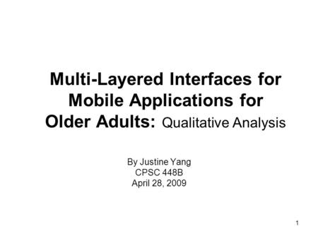 1 Multi-Layered Interfaces for Mobile Applications for Older Adults: Qualitative Analysis By Justine Yang CPSC 448B April 28, 2009.