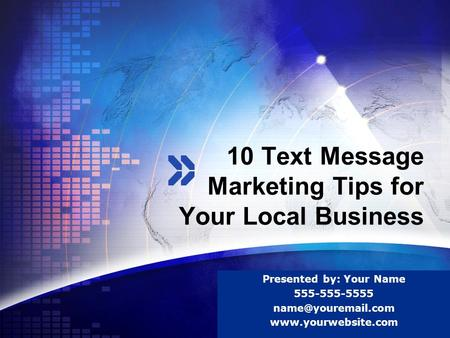 LOGO 10 Text Message Marketing Tips for Your Local Business Presented by: Your Name 555-555-5555