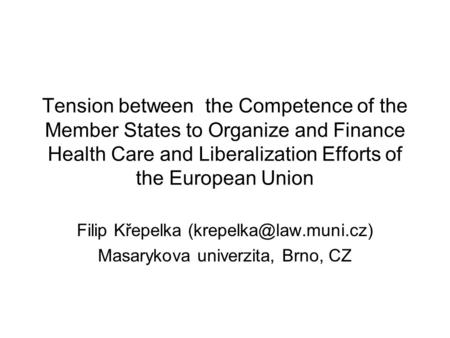 Tension between the Competence of the Member States to Organize and Finance Health Care and Liberalization Efforts of the European Union Filip Křepelka.