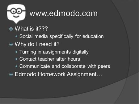 Www.edmodo.com  What is it??? Social media specifically for education  Why do I need it? Turning in assignments digitally Contact teacher after hours.