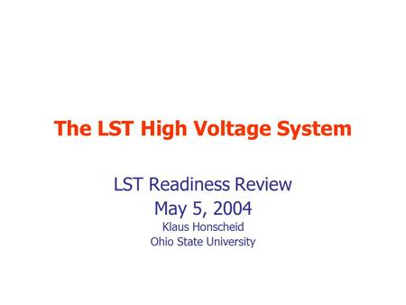 The LST High Voltage System LST Readiness Review May 5, 2004 Klaus Honscheid Ohio State University.