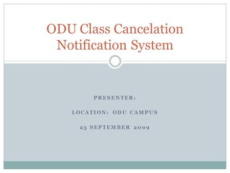 PRESENTER: LOCATION: ODU CAMPUS 23 SEPTEMBER 2009 ODU Class Cancelation Notification System.