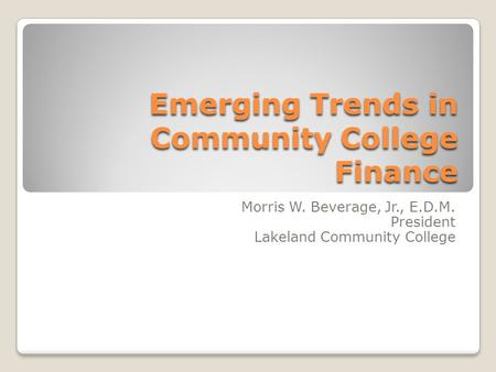 Emerging Trends in Community College Finance Morris W. Beverage, Jr., E.D.M. President Lakeland Community College.