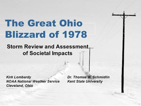 The Great Ohio Blizzard of 1978 Storm Review and Assessment of Societal Impacts Dr. Thomas W. Schmidlin Kent State University Kirk Lombardy NOAA National.