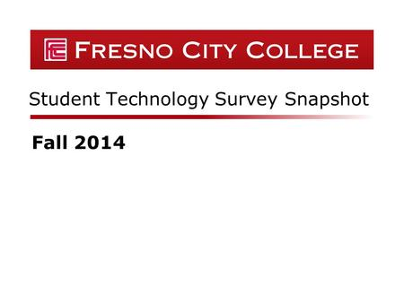 Student Technology Survey Snapshot Fall 2014. Fresno City College  336 respondents Summary Data GenderPercent Male43% Female57% Did Not Wish to State1%