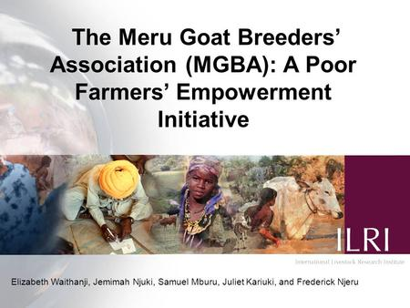 The Meru Goat Breeders' Association (MGBA): A Poor Farmers' Empowerment Initiative Elizabeth Waithanji, Jemimah Njuki, Samuel Mburu, Juliet Kariuki, and.